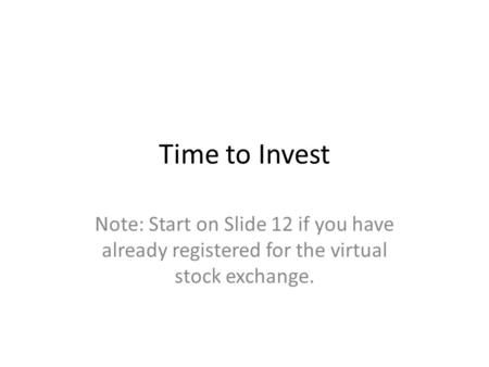 Time to Invest Note: Start on Slide 12 if you have already registered for the virtual stock exchange.
