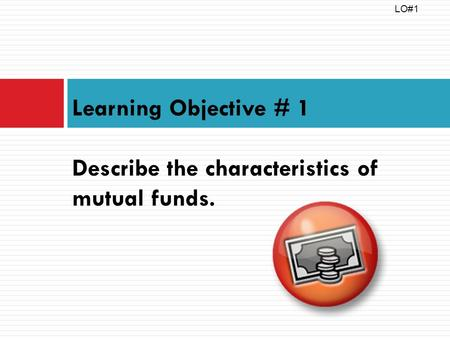 Learning Objective # 1 Describe the characteristics of mutual funds. LO#1.