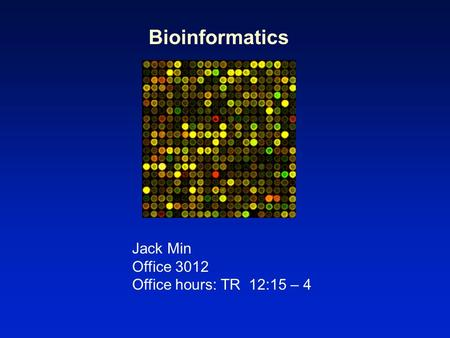 Bioinformatics Jack Min Office 3012 Office hours: TR 12:15 – 4.