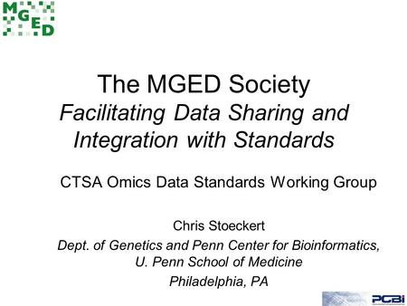 The MGED Society Facilitating Data Sharing and Integration with Standards CTSA Omics Data Standards Working Group Chris Stoeckert Dept. of Genetics and.