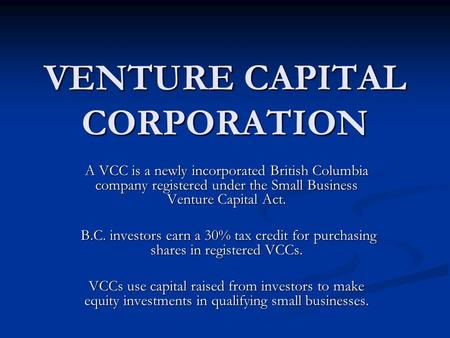 VENTURE CAPITAL CORPORATION A VCC is a newly incorporated British Columbia company registered under the Small Business Venture Capital Act. B.C. investors.