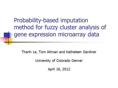 Probability-based imputation method for fuzzy cluster analysis of gene expression microarray data Thanh Le, Tom Altman and Katheleen Gardiner University.