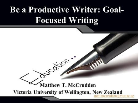 Be a Productive Writer: Goal- Focused Writing Matthew T. McCrudden Victoria University of Wellington, New Zealand