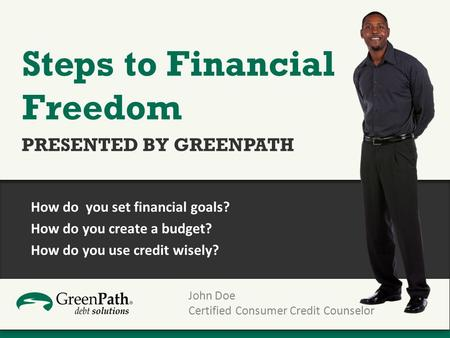 John Doe Certified Consumer Credit Counselor Steps to Financial Freedom PRESENTED BY GREENPATH How do you set financial goals? How do you create a budget?