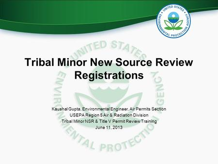 Tribal Minor New Source Review Registrations Kaushal Gupta, Environmental Engineer, Air Permits Section USEPA Region 5 Air & Radiation Division Tribal.