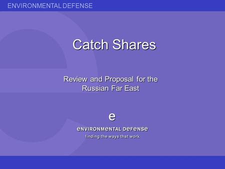 ENVIRONMENTAL DEFENSE Catch Shares Review and Proposal for the Russian Far East.