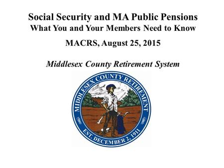 Social Security and MA Public Pensions What You and Your Members Need to Know MACRS, August 25, 2015 Middlesex County Retirement System.