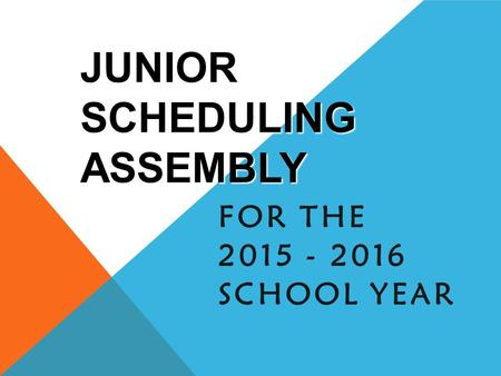 JUNIOR SCHEDULING ASSEMBLY FOR THE 2015 - 2016 SCHOOL YEAR.
