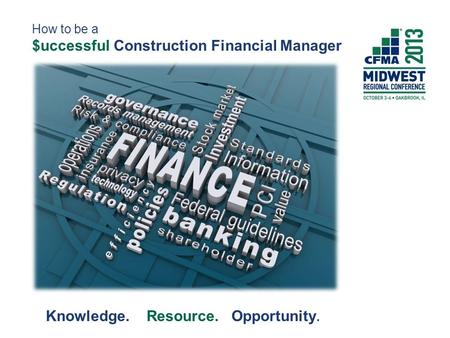 How to be a $uccessful Construction Financial Manager Knowledge. Resource. Opportunity.