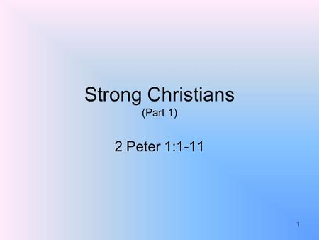 Strong Christians (Part 1) 2 Peter 1:1-11 1. What Makes A Christian Strong? 1 Peter 2:2; Ephesians 4:14-15; 1 Corinthians 16:13; Ephesians 6:10-17It is.