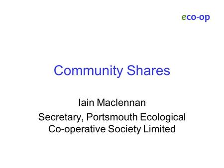 Community Shares Iain Maclennan Secretary, Portsmouth Ecological Co-operative Society Limited eco-op.