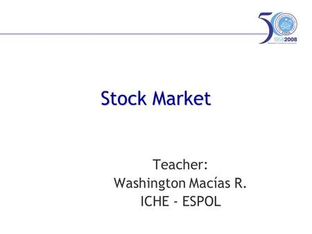 Stock Market Teacher: Washington Macías R. ICHE - ESPOL.