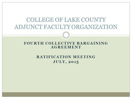 FOURTH COLLECTIVE BARGAINING AGREEMENT RATIFICATION MEETING JULY, 2015 COLLEGE OF LAKE COUNTY ADJUNCT FACULTY ORGANIZATION.