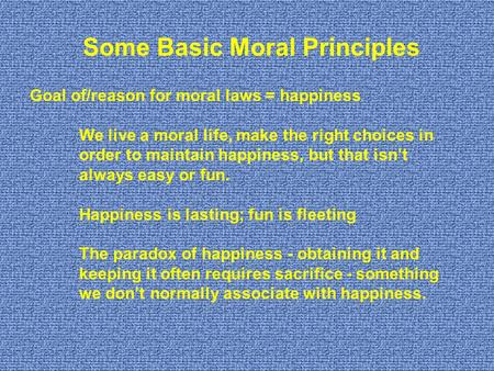Goal of/reason for moral laws = happiness We live a moral life, make the right choices in order to maintain happiness, but that isn't always easy or fun.