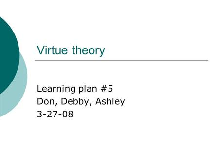 Virtue theory Learning plan #5 Don, Debby, Ashley 3-27-08.