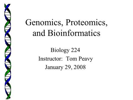 Genomics, Proteomics, and Bioinformatics Biology 224 Instructor: Tom Peavy January 29, 2008.