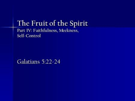 The Fruit of the Spirit Part IV: Faithfulness, Meekness, Self-Control Galatians 5:22-24.
