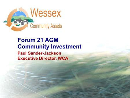 Forum 21 AGM Community Investment Paul Sander-Jackson Executive Director, WCA.