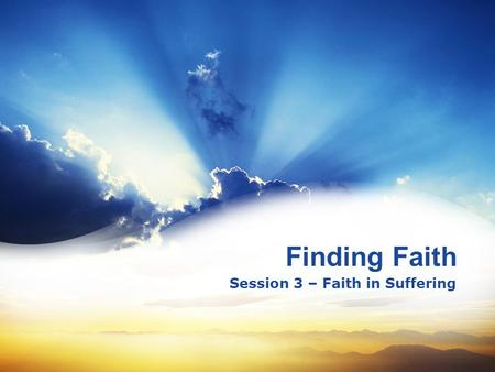 Finding Faith Session 3 – Faith in Suffering. 4 3 2 1 The Basics of Faith – Faith Saves The Mind of Faith – Faith Perfects The Refining of Faith – Faith.