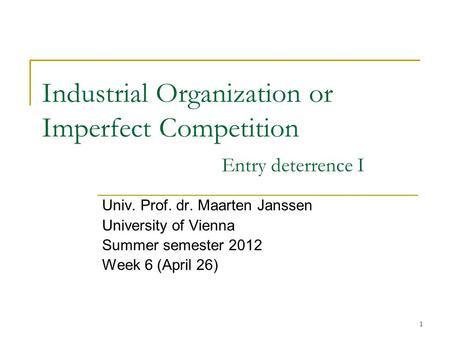 1 Industrial Organization or Imperfect Competition Entry deterrence I Univ. Prof. dr. Maarten Janssen University of Vienna Summer semester 2012 Week 6.