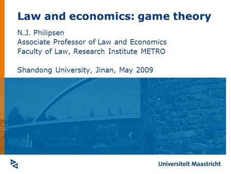 Law and economics: game theory N.J. Philipsen Associate Professor of Law and Economics Faculty of Law, Research Institute METRO Shandong University, Jinan,