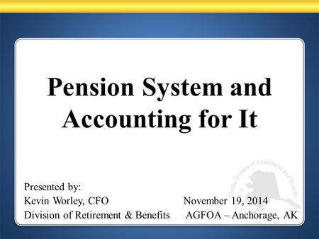 Pension System and Accounting for It Presented by: Kevin Worley, CFO November 19, 2014 Division of Retirement & Benefits AGFOA – Anchorage, AK.