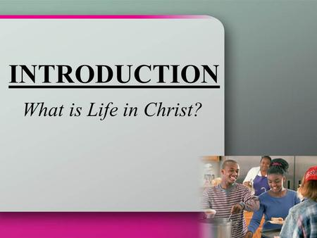 INTRODUCTION What is Life in Christ?.