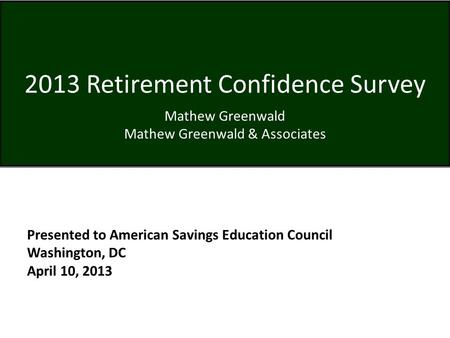2013 Retirement Confidence Survey Mathew Greenwald Mathew Greenwald & Associates Presented to American Savings Education Council Washington, DC April 10,