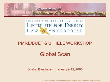 © 2005 by Institute for Energy, Law & <strong>Enterprise</strong>, University of Houston Law Center. All rights reserved. 1 PMRE/BUET & UH IELE WORKSHOP <strong>Global</strong> Scan Dhaka,