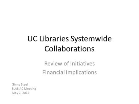 UC Libraries Systemwide Collaborations Review of Initiatives Financial Implications Ginny Steel SLASIAC Meeting May 7, 2012.