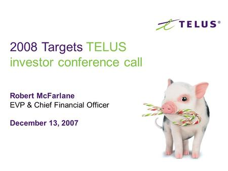 Robert McFarlane EVP & Chief Financial Officer December 13, 2007 2008 Targets TELUS investor conference call.