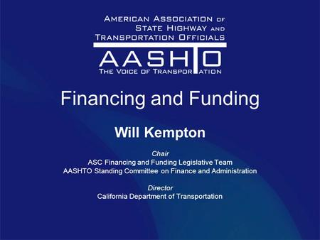 Financing and Funding Will Kempton Chair ASC Financing and Funding Legislative Team AASHTO Standing Committee on Finance and Administration Director California.