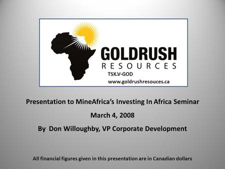 Presentation to MineAfrica's Investing In Africa Seminar March 4, 2008 By Don Willoughby, VP Corporate Development www.goldrushresouces.ca All financial.