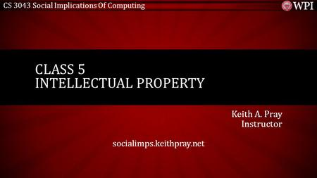CS 3043 Social Implications Of Computing Keith A. Pray Instructor socialimps.keithpray.net CLASS 5 INTELLECTUAL PROPERTY.