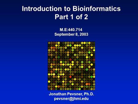 Introduction to Bioinformatics Part 1 of 2 Jonathan Pevsner, Ph.D. M.E:440.714 September 8, 2003.