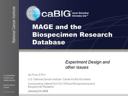 December 2006 MAGE and the Biospecimen Research Database Experiment Design and other issues Ian Fore, D.Phil U.S. National Cancer Institute - Center for.
