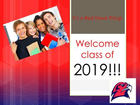 Welcome class of 2019!!! It's a Red Hawk Thing!. High School is an Important Time Your student is becoming more independent and at the same time will.