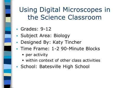 Using Digital Microscopes in the Science Classroom  Grades: 9-12  Subject Area: Biology  Designed By: Katy Tincher  Time Frame: 1-2 90-Minute Blocks.