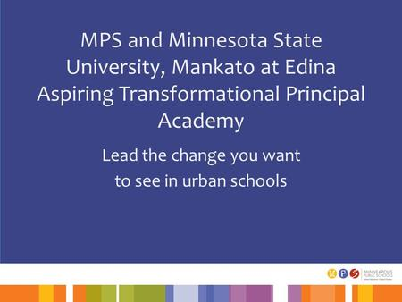 MPS and Minnesota State University, Mankato at Edina Aspiring Transformational Principal Academy Lead the change you want to see in urban schools.