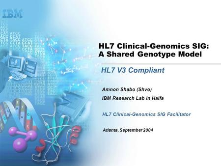 HL7 Clinical-Genomics SIG: A Shared Genotype Model HL7 V3 Compliant HL7 Clinical-Genomics SIG Facilitator Amnon Shabo (Shvo) IBM Research Lab in Haifa.