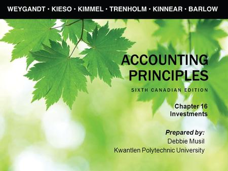 ACCOUNTING PRINCIPLES SIXTH CANADIAN EDITION Prepared by: Debbie Musil Kwantlen Polytechnic University Chapter 16 Investments.