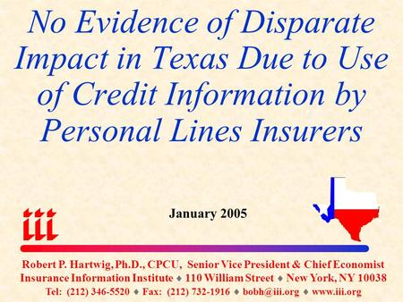 No Evidence of Disparate Impact in Texas Due to Use of Credit Information by Personal Lines Insurers January 2005 Robert P. Hartwig, Ph.D., CPCU, Senior.
