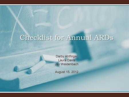 Darby Ahlfinger Laura Davis Jay Weidenbach August 15, 2012 Checklist for Annual ARDs.
