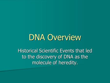 DNA Overview Historical Scientific Events that led to the discovery of DNA as the molecule of heredity.