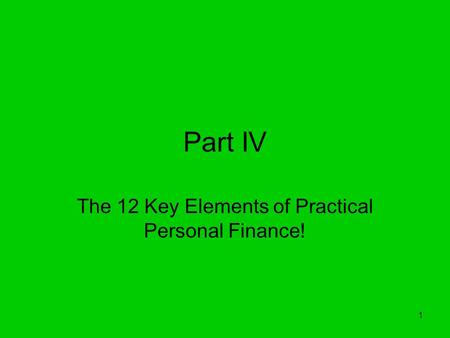 1 Part IV The 12 Key Elements of Practical Personal Finance!