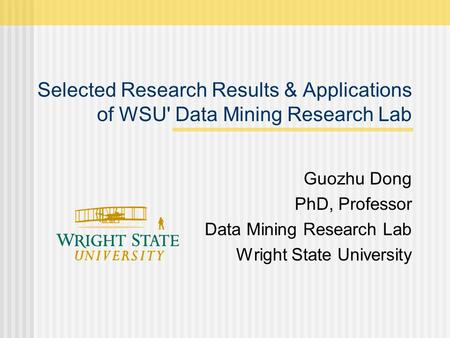 Selected Research Results & Applications of WSU' Data Mining Research Lab Guozhu Dong PhD, Professor Data Mining Research Lab Wright State University.
