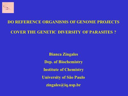 DO REFERENCE ORGANISMS OF GENOME PROJECTS COVER THE GENETIC DIVERSITY OF PARASITES ? Bianca Zingales Dep. of Biochemistry Institute of Chemistry University.