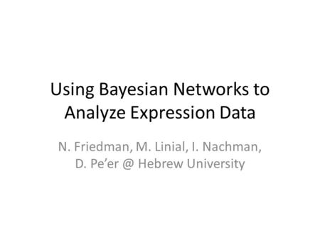 Using Bayesian Networks to Analyze Expression Data N. Friedman, M. Linial, I. Nachman, D. Hebrew University.
