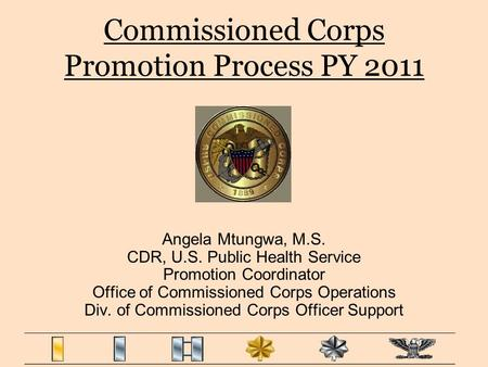 Commissioned Corps Promotion Process PY 2011 Angela Mtungwa, M.S. CDR, U.S. Public Health Service Promotion Coordinator Office of Commissioned Corps Operations.