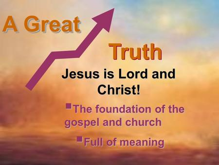 A Great Truth Jesus is Lord and Christ!  The foundation of the gospel and church  Full of meaning.